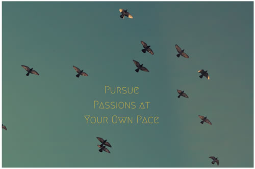 Pursue passions at your own pace.